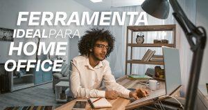 Qual a ferramenta ideal para o meu Home Office?